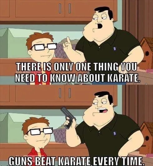 THERE IS ONLY ONE THING YOU NEED TO KNOW ABOUT KARATE. GÜNS BEAT KARATE EVERY TIME,