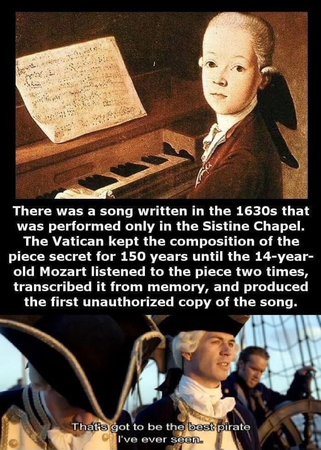 There was a song written in the 1630s that was performed only in the Sistine Chapel. The Vatican kept the composition of the piece secret for 150 years until the 14-year- old Mozart listened to the piece two times, transcribed it from memory, and produced the first unauthorized copy of the song. Thats got to be the best pirate I've ever seen.