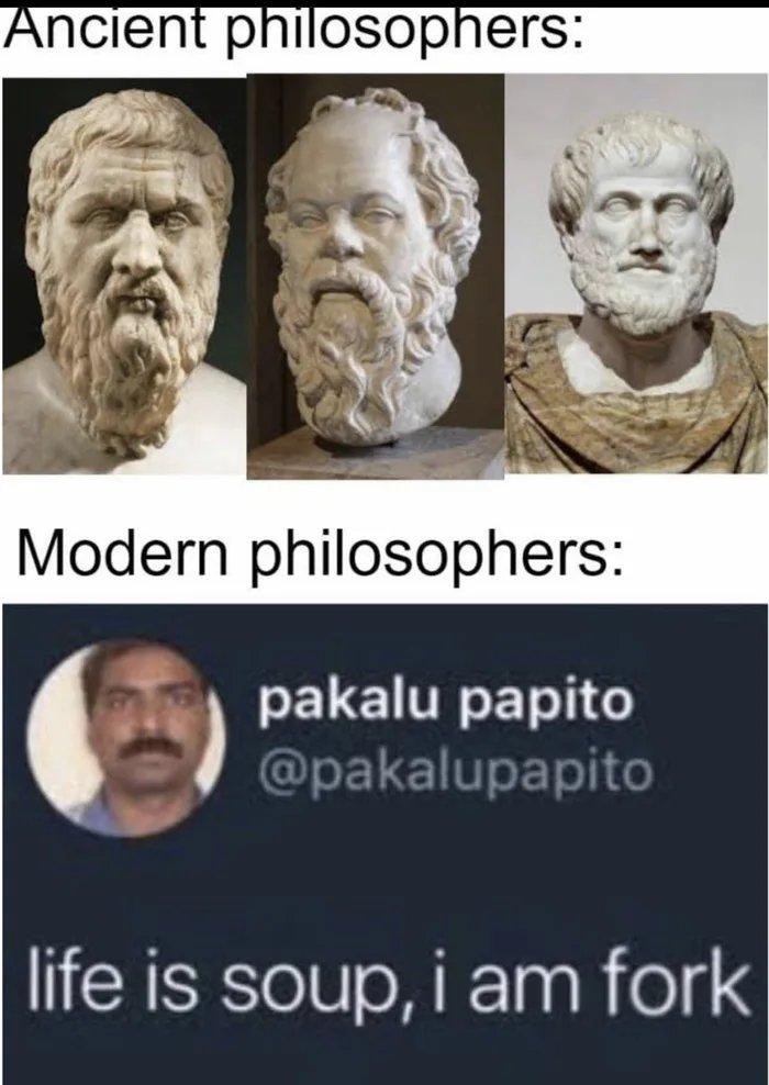 Ancient philosophers: Modern philosophers: pakalu papito @pakalupapito life is soup, i am fork