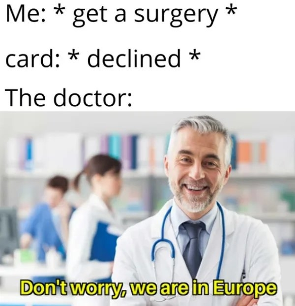 Me: * get a surgery * card: * declined * The doctor: Don't worry, we are in Europe