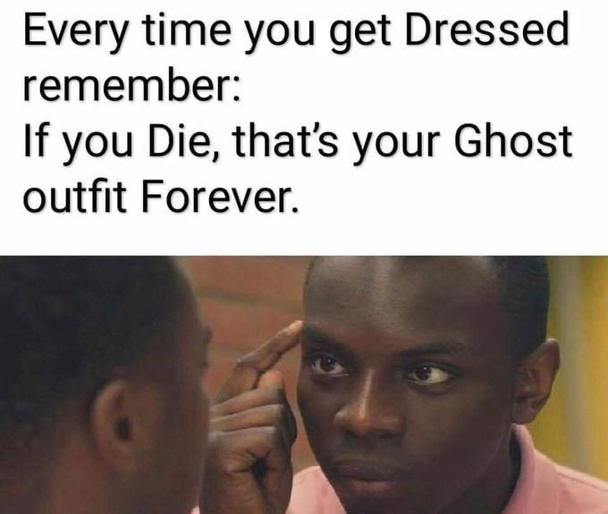 Every time you get Dressed remember: If you Die, that's your Ghost outfit Forever.
