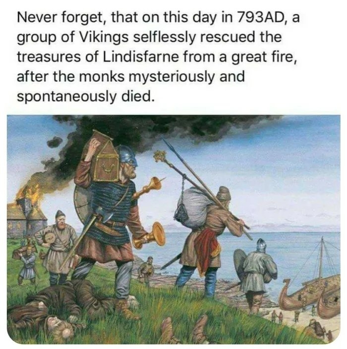 Never forget, that on this day in 793AD, a group of Vikings selflessly rescued the treasures of Lindisfarne from a great fire, after the monks mysteriously and spontaneously died.
