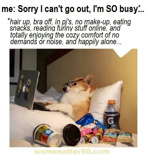 me: Sorry I can't go out, l'm SO busy. ... *hair up, bra off, in pj's, no make-up, eating snacks, reading funný stuff online, and totally enjoying the cozy comfort of no demandś ór noise, and happily alone... G. womenafter50.com