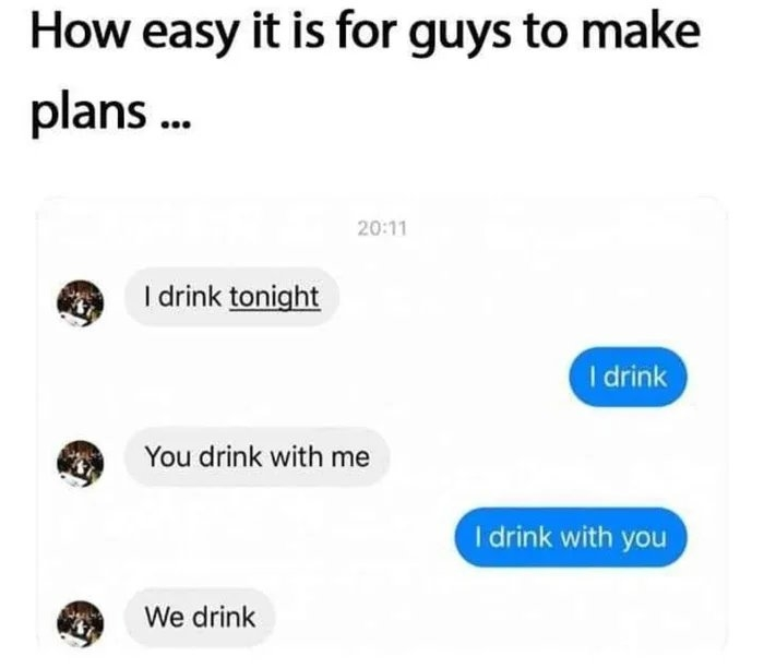 How easy it is for guys to make plans . 20:11 I drink tonight I drink You drink with me I drink with you We drink