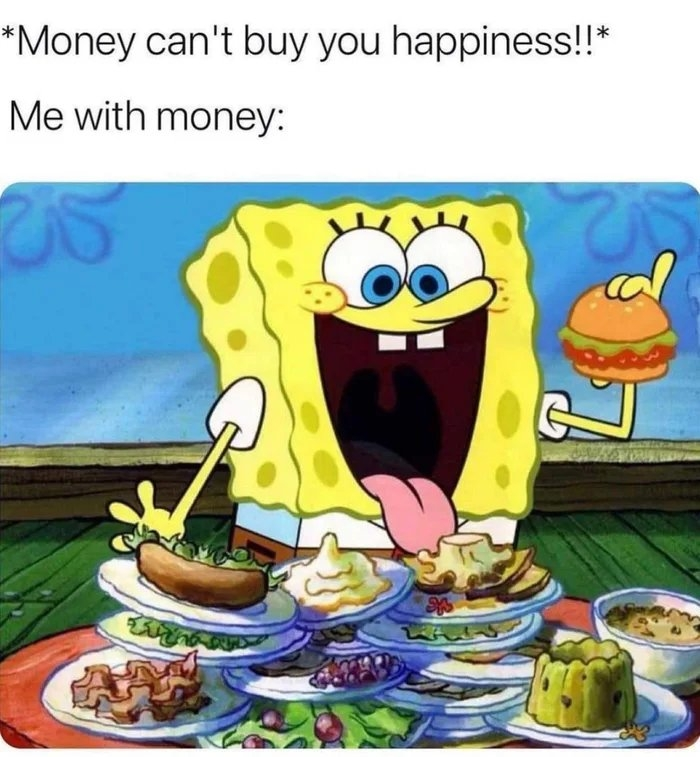 *Money can't buy you happiness!!* Me with money: