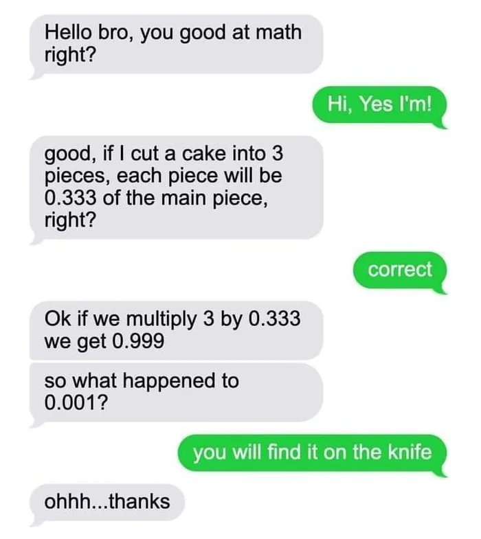 Hello bro, you good at math right? Hi, Yes l'm! good, if I cut a cake into 3 pieces, each piece will be 0.333 of the main piece, right? correct Ok if we multiply 3 by 0.333 we get 0.999 so what happened to 0.001? you will find it on the knife ohhh...thanks