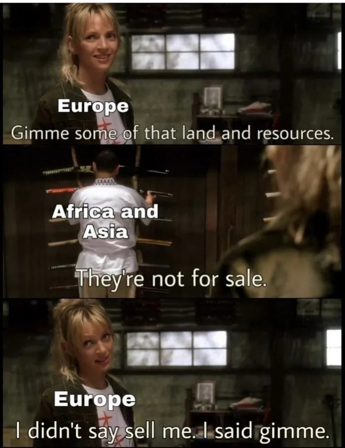 Europe Gimme some of that land and resources. Africa and Asia They're not for sale. Europe I didn't say sell me. I said gimme.
