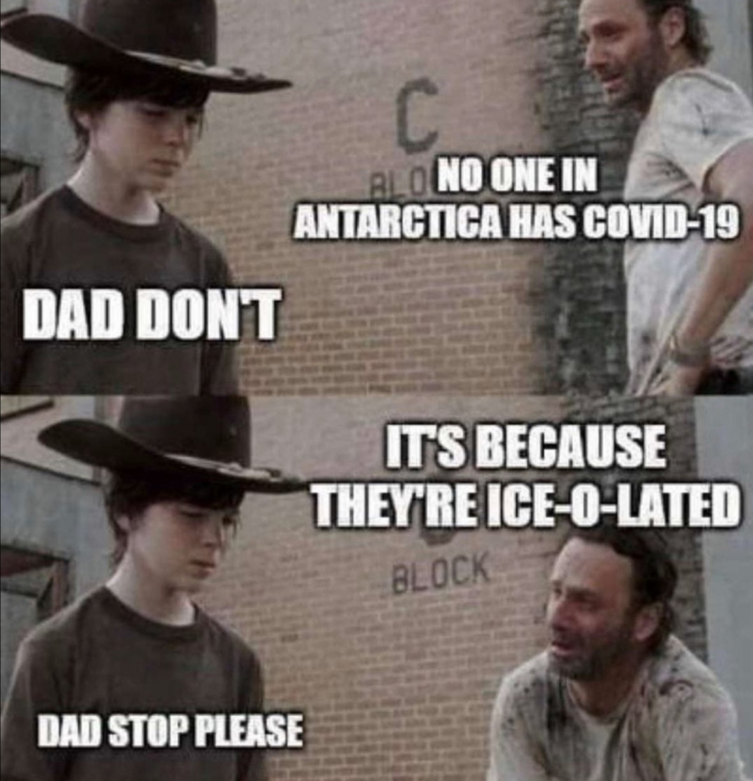 C. BLO NO ONE IN ANTARCTICA HAS COVID-19 DAD DON'T ITS BECAUSE THEY'RE ICE-O-LATED BLOCK DAD STOP PLEASE
