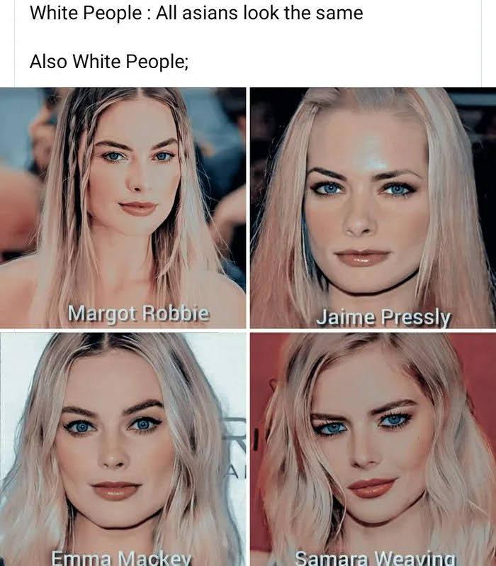 White People : All asians look the same Also White People; Margot Robbie Jaime Pressly AI Emma Mackey Samara Weaving