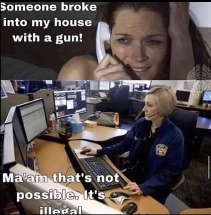 Someone broke into my house with a gun! Ma'am that's not possible. It's illegal