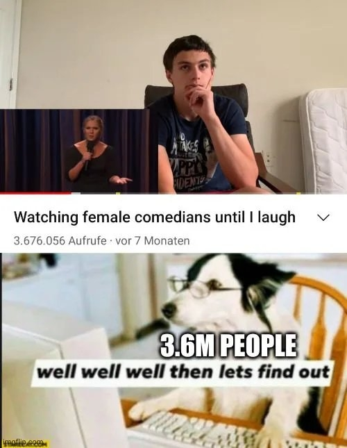 AKES PP IDENTES Watching female comedians until I laugh 3.676.056 Aufrufe vor 7 Monaten 3.6M PEOPLE well well well then lets find out imaflip com >