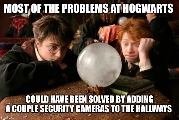 MOST OF THE PROBLEMS AT HOGWARTS COULD HAVE BEEN SOLVED BY ADDING A COUPLE SECURITY CAMERAS TO THE HALLWAYS imgflip.com