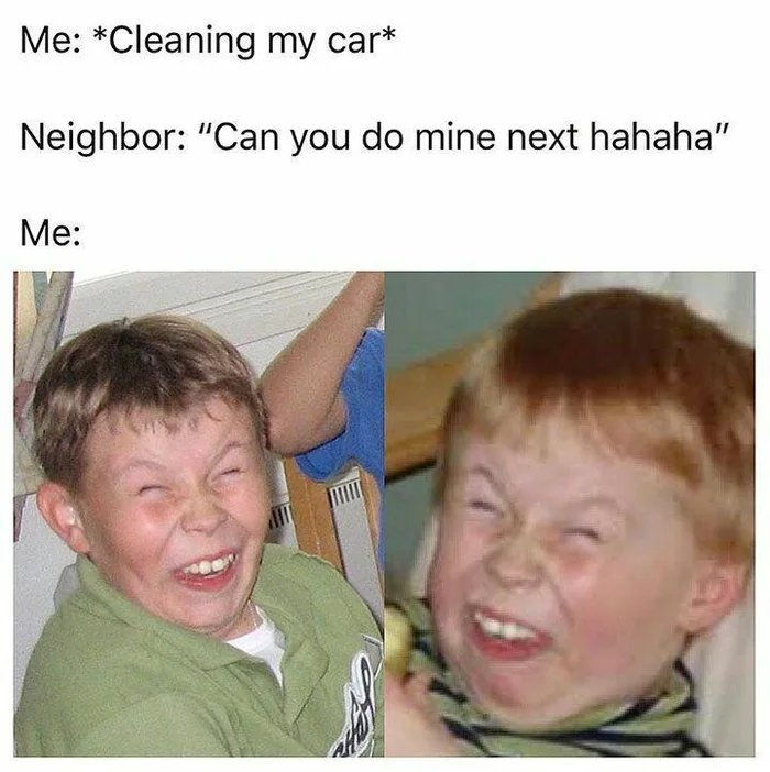 Me: *Cleaning my car* Neighbor: