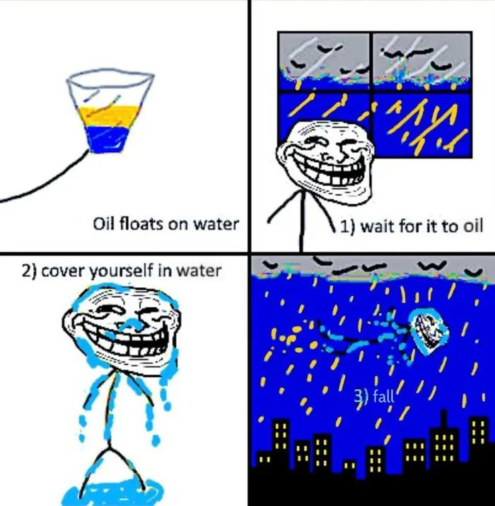 Oil floats on water 1) wait for it to oil 2) cover yourself in water 3) fall'