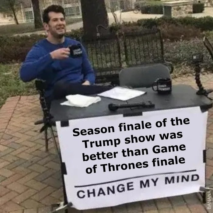 Season finale of the Trump show was better than Game of Thrones finale CHANGE MY MIND BANANA