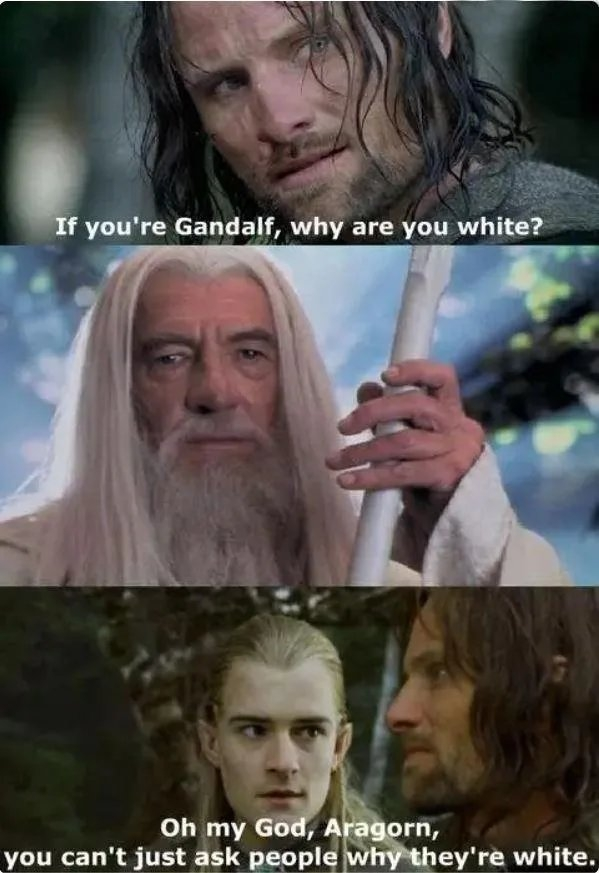 If you're Gandalf, why are you white? Oh my God, Aragorn, you can't just ask people why they're white.