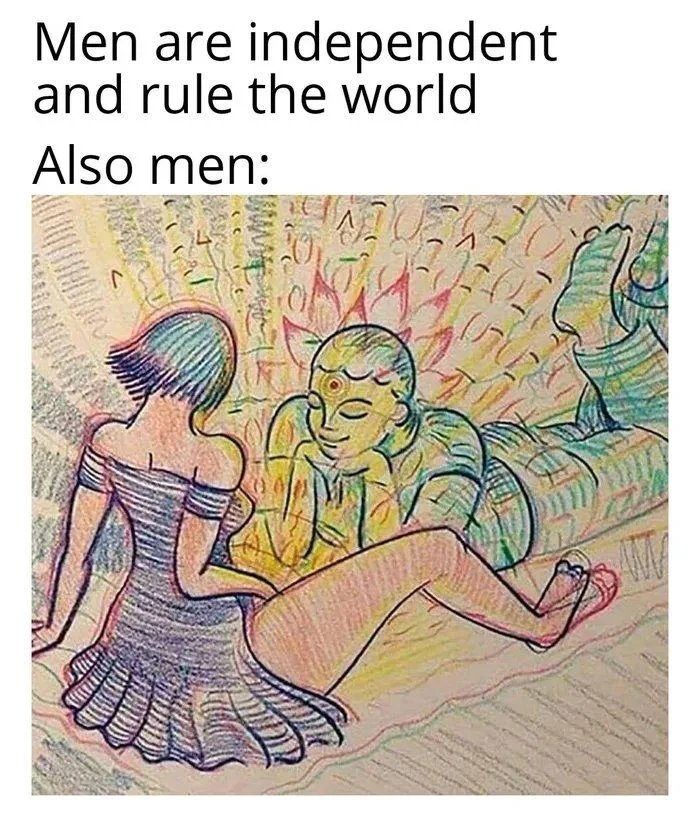 Men are independent and rule the world Also men: